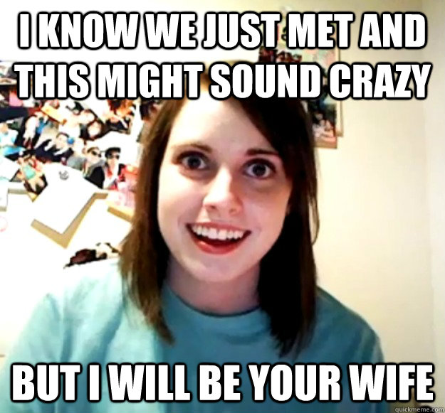 i know we just met and this might sound crazy but i will be  - Overly Attached Girlfriend