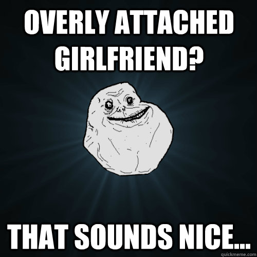 overly attached girlfriend that sounds nice - Forever Alone