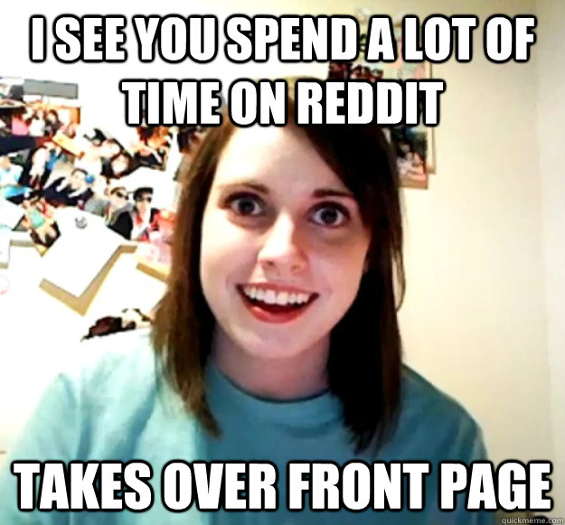 i see you spend a lot of time on reddit takes over front pag -