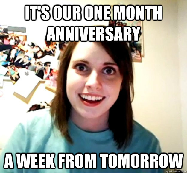 its our one month anniversary a week from tomorrow - Overly Attached Girlfriend