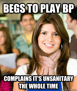 begs to play bp complains its unsanitary the whole time  - Sheltered College Freshman