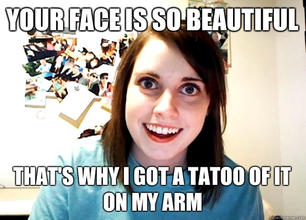Your face is so beautiful Thats why I got a tatoo of it on m - Overly Attached Girlfriend