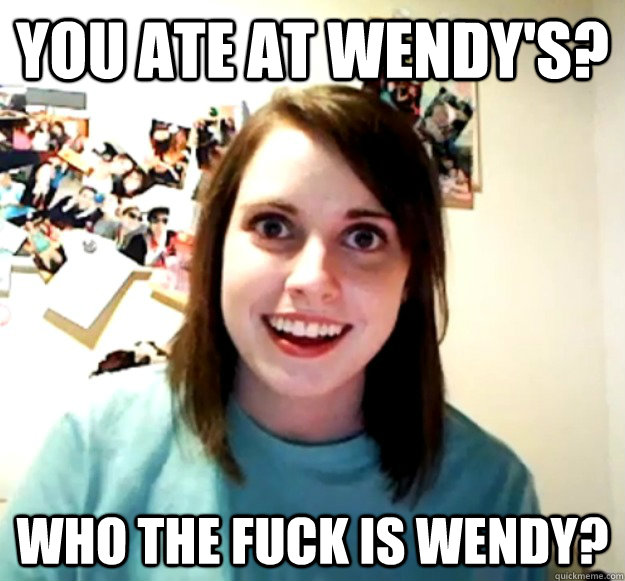 you ate at wendys who the fuck is wendy  - Overly Attached Girlfriend
