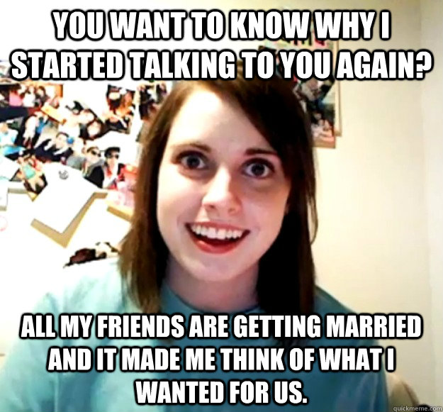 you want to know why i started talking to you again all my  - Overly Attached Girlfriend
