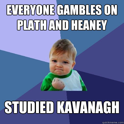 everyone gambles on plath and heaney studied kavanagh - Success Kid