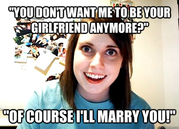 you dont want me to be your girlfriend anymore of cours - Overly Attached Girlfriend
