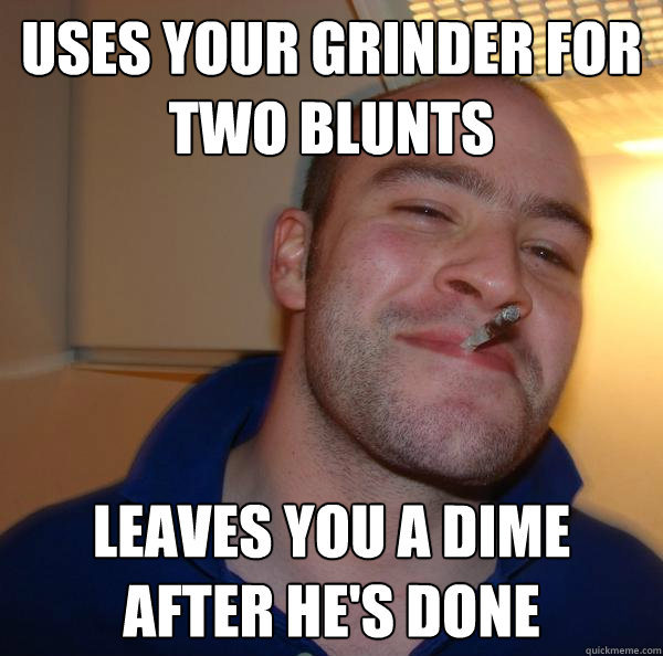 uses your grinder for two blunts leaves you a dime after he - Good Guy Greg