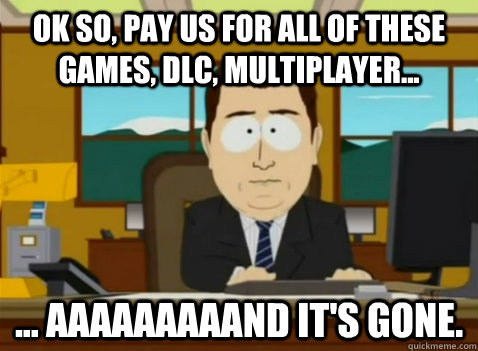ok so pay us for all of these games dlc multiplayer  - South Park Banker