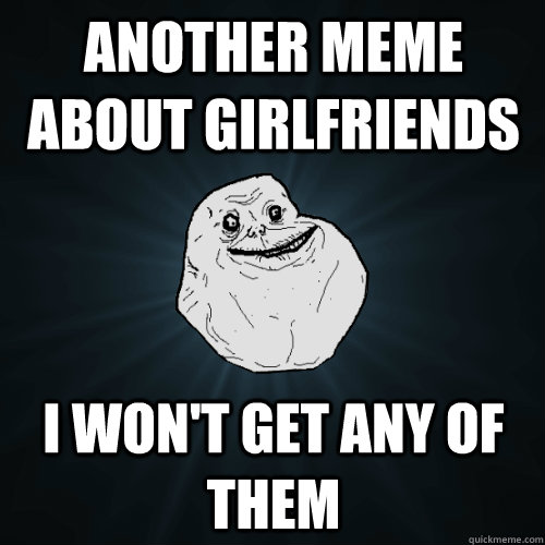another meme about girlfriends i wont get any of them - Forever Alone