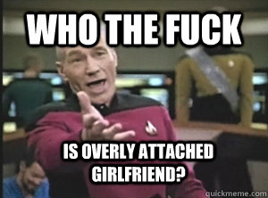 who the fuck is overly attached girlfriend - Annoyed Picard