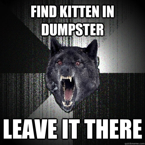 find kitten in dumpster leave it there - Insanity Wolf