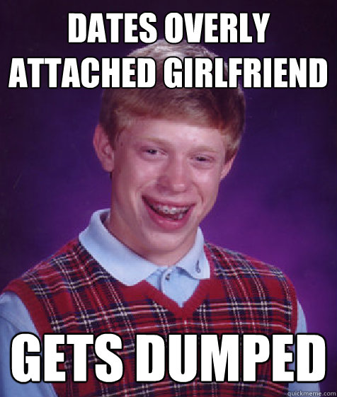 dates overly attached girlfriend gets dumped - Bad Luck Brian