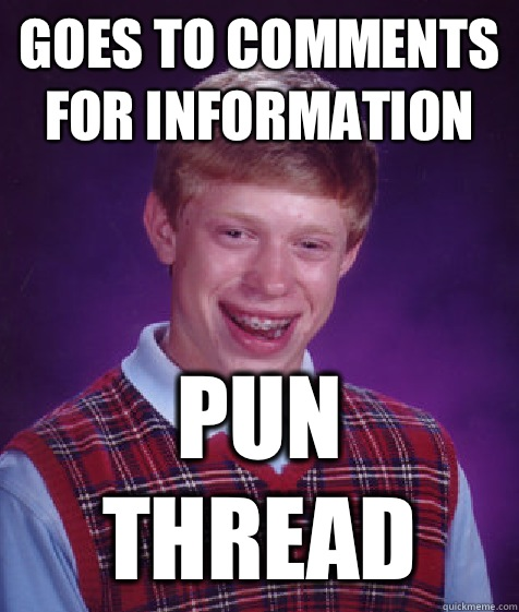 Goes to comments for information Pun thread - Bad Luck Brian