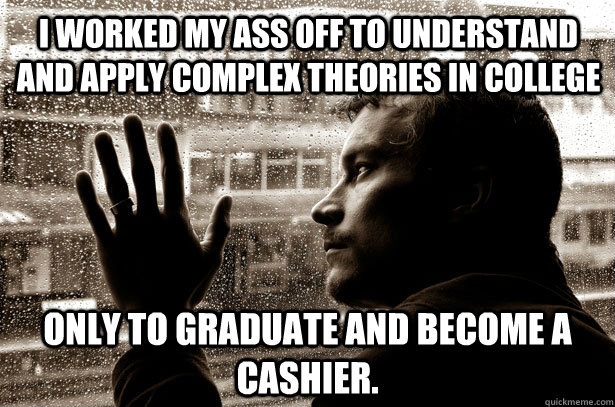 i worked my ass off to understand and apply complex theories - Over-Educated Problems