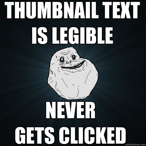 thumbnail text is legible never gets clicked - Forever Alone