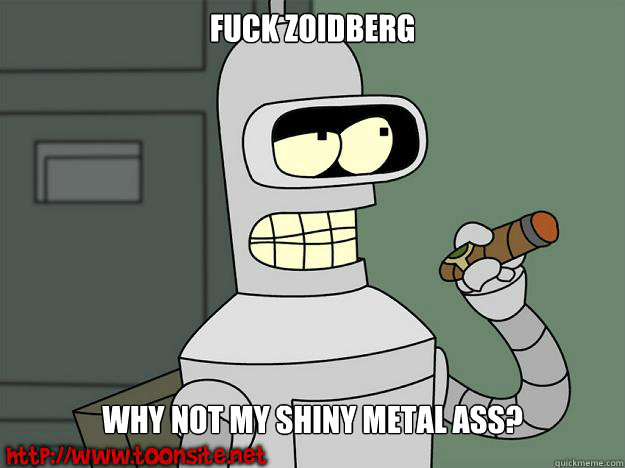 fuck zoidberg why not my shiny metal ass  - Bender Not Even A Little