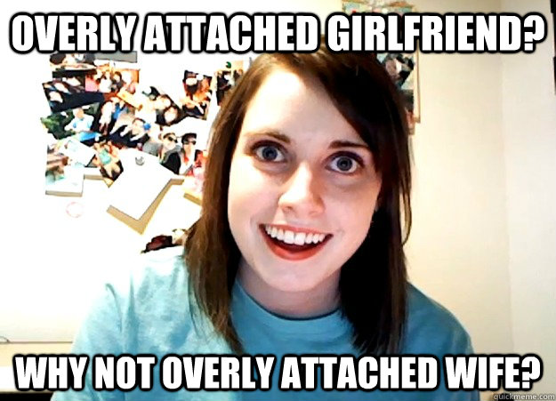 overly attached girlfriend why not overly attached wife - Overly Attached Girlfriend