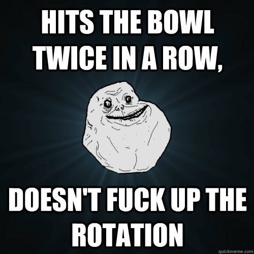 hits the bowl twice in a row doesnt fuck up the rotation - Forever Alone
