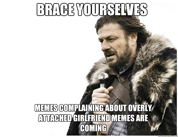 brace yourselves memes complaining about overly attached gir - Imminent Ned