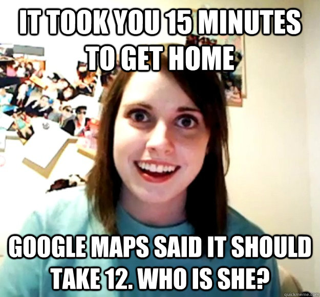 it took you 15 minutes to get home google maps said it shoul - Overly Attached Girlfriend
