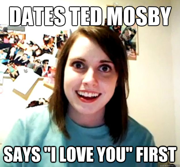 dates ted mosby says i love you first - Overly Attached Girlfriend