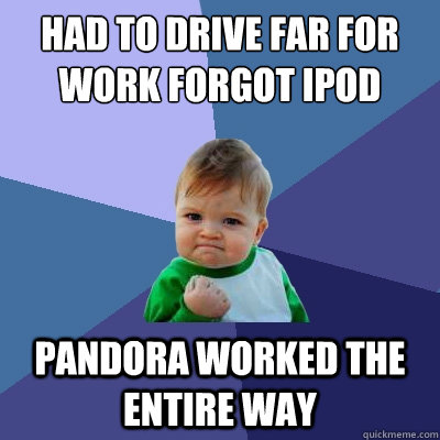 had to drive far for work forgot ipod pandora worked the ent - Success Kid