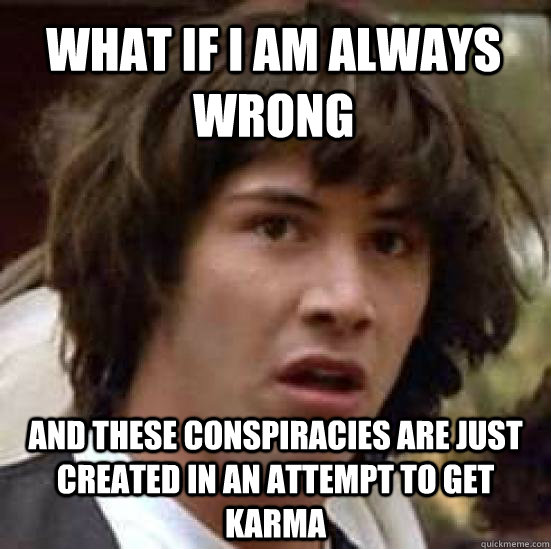 what if i am always wrong and these conspiracies are just cr - conspiracy keanu