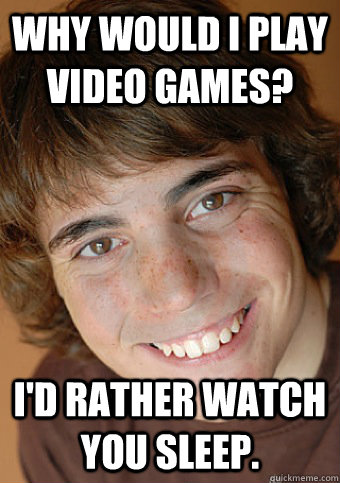 why would i play video games id rather watch you sleep - Overly Attached Boyfriend