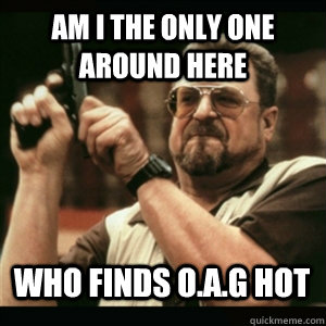 am i the only one around here who finds oag hot  - AM I THE ONLY ONE AROUND HERE