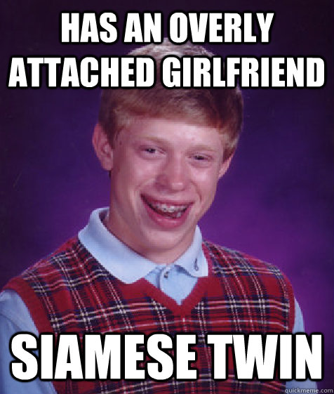 has an overly attached girlfriend siamese twin - Bad Luck Brian