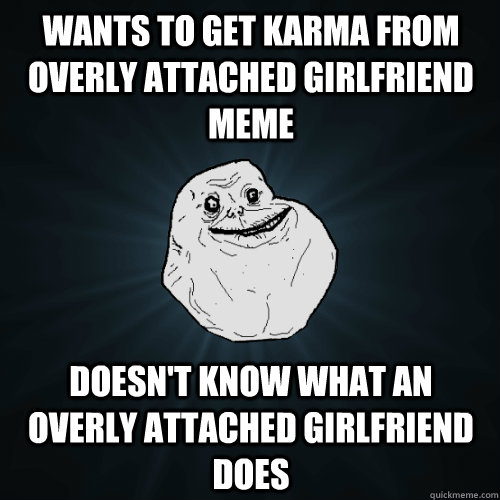 wants to get karma from overly attached girlfriend meme does - Forever Alone