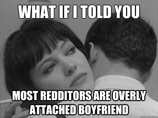 what if i told you most redditors are overly attached boyfri - Overly loving boyfriend