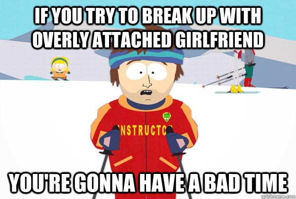 if you try to break up with overly attached girlfriend your - Super Cool Ski Instructor