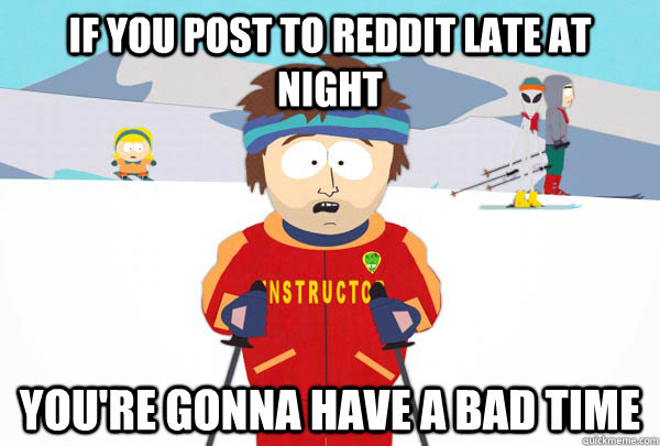 if you post to reddit late at night youre gonna have a bad  - Super Cool Ski Instructor