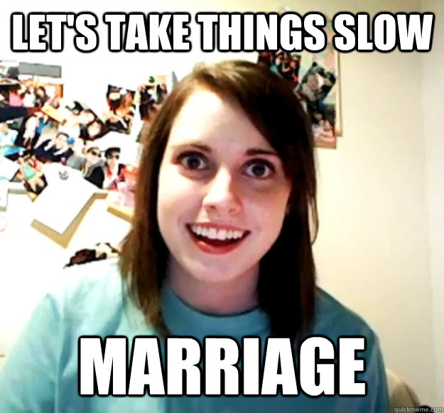 lets take things slow marriage - Overly Attached Girlfriend