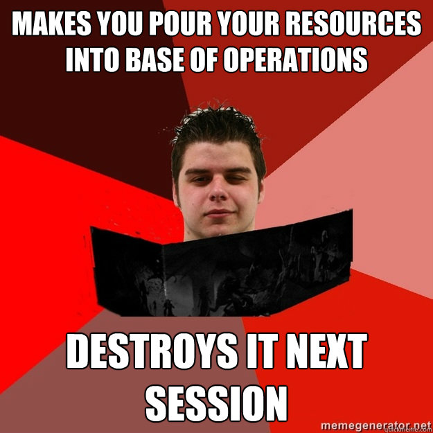 makes you pour your resources into base of operations destro - Scumbag DM