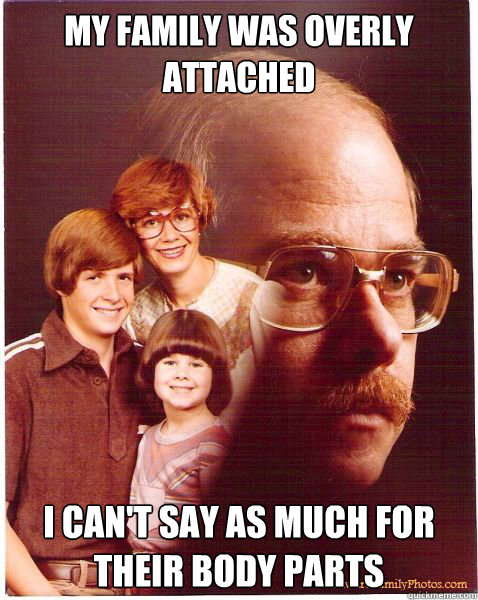 my family was overly attached i cant say as much for their  - Vengeance Dad
