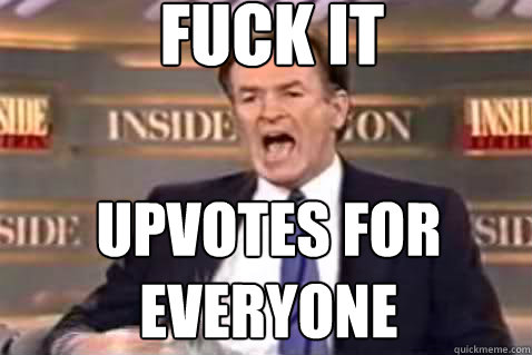 fuck it upvotes for everyone - Fuck It Bill OReilly