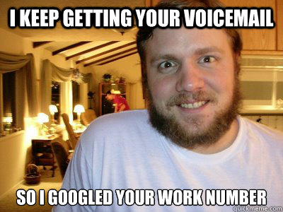 i keep getting your voicemail so i googled your work number - Overly Attached Boyfriend