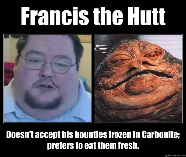 francis the hutt doesnt accept his bounties frozen in carbo - Francis the Hutt