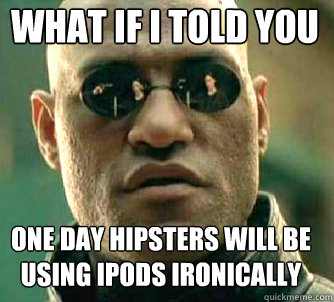 what if i told you one day hipsters will be using ipods iron - Matrix Morpheus