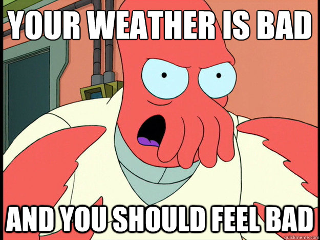 your weather is bad and you should feel bad - Lunatic Zoidberg
