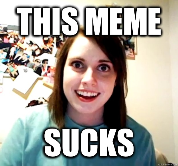This meme Sucks - Overly Attached Girlfriend