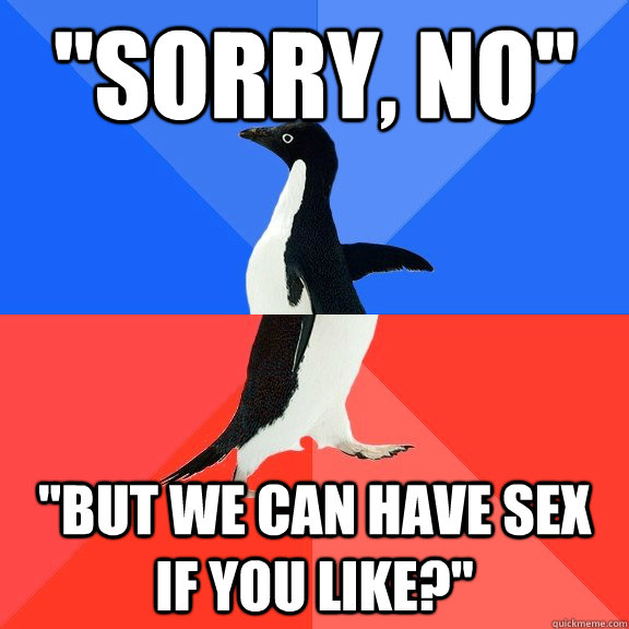 sorry no but we can have sex if you like - Socially Awkward Awesome Penguin
