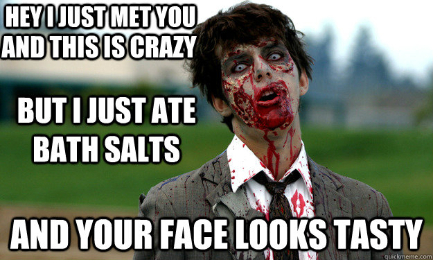 hey i just met you and your face looks tasty and this is cra - Bath Salt Zombie