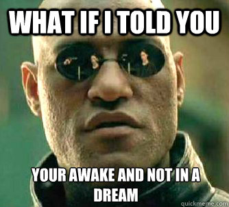 what if I told you your awake