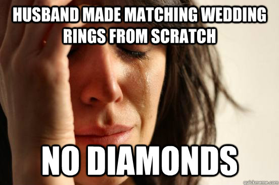 husband made matching wedding rings from scratch no diamonds - First World Problems