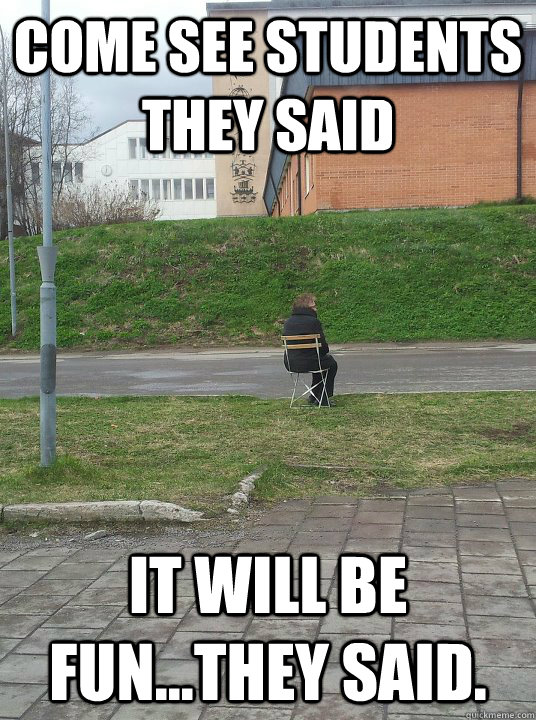 come see students they said it will be funthey said - forever alone