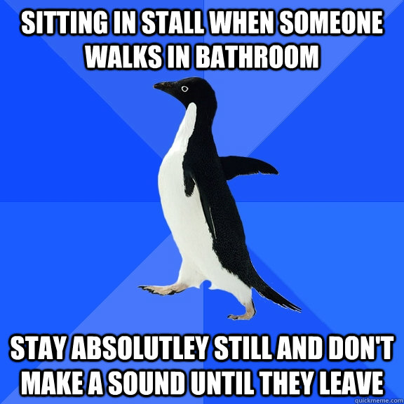 sitting in stall when someone walks in bathroom stay absolut - Socially Awkward Penguin