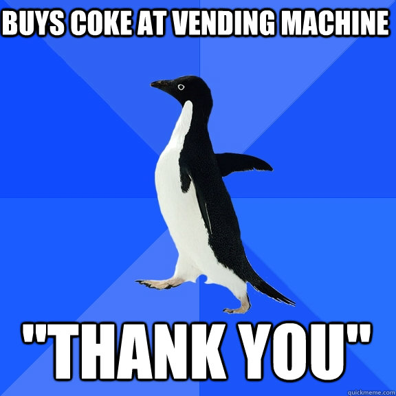 buys coke at vending machine thank you - Socially Awkward Penguin